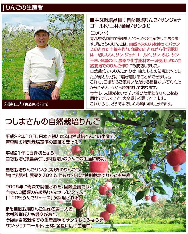 対馬正人(青森県弘前市)■主な栽培品目:自然栽培りんご サンジョナゴールド 王林 金星 サンふじ■平成22年10月、日本で初となる自然栽培りんごの生産で、青森県の特別栽培基準の認証を受ける。平成21年に自身初となる、自然栽培(無農薬・無肥料栽培)のりんごの生産に成功し、自然栽培りんごサンふじ以外のりんごも、無化学肥料、農薬を70%以上もカットした特別栽培でりんごを生産。2008年に青森で開催された、国際会議では、自身の3種類のA級品りんごをブレンドした100%りんごジュースが採用される。また自然栽培りんご生産の第一人者、木村秋則氏とも親交があり、今後は自然栽培での生産品種をサンふじのみならず、サン・ジョナゴールド、王林、金星に広げ生産中●コメント青森県弘前市で美味しいりんごの生産をしております。私たちのりんごは、自然本来の力を使ってバランスのとれた土壌を作り、無論のことながら化学肥料は一切しない、サン・ジョナゴールド、サン・ふじ、サン・王林、金星の他、農薬や化学肥料を一切使用しない自然栽培でのりんご作りにも成功しました。自然栽培でのりんご作りは、虫たちとの知恵比べでしたが何とか成功に漕ぎ着けることができました。これも、日頃からご愛顧いただける皆様がいてくれたからこそと、心から感謝致しております。今年も、太陽光をいっぱい浴びた元気なりんごをお届けできますこと、大変嬉しく思っています。これからも、どうぞよろしくお願い申し上げます。
